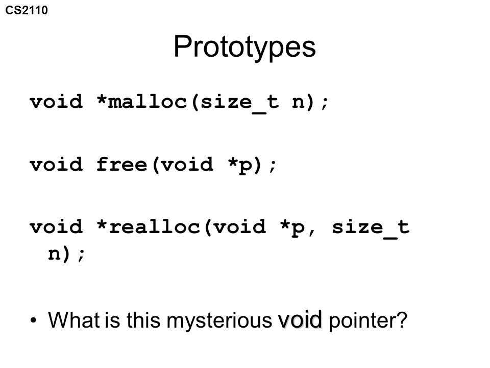 CS2110 Prototypes void *malloc(size_t n); void free(void *p); void *realloc(void *p, size_t n); voidWhat is this mysterious void pointer?