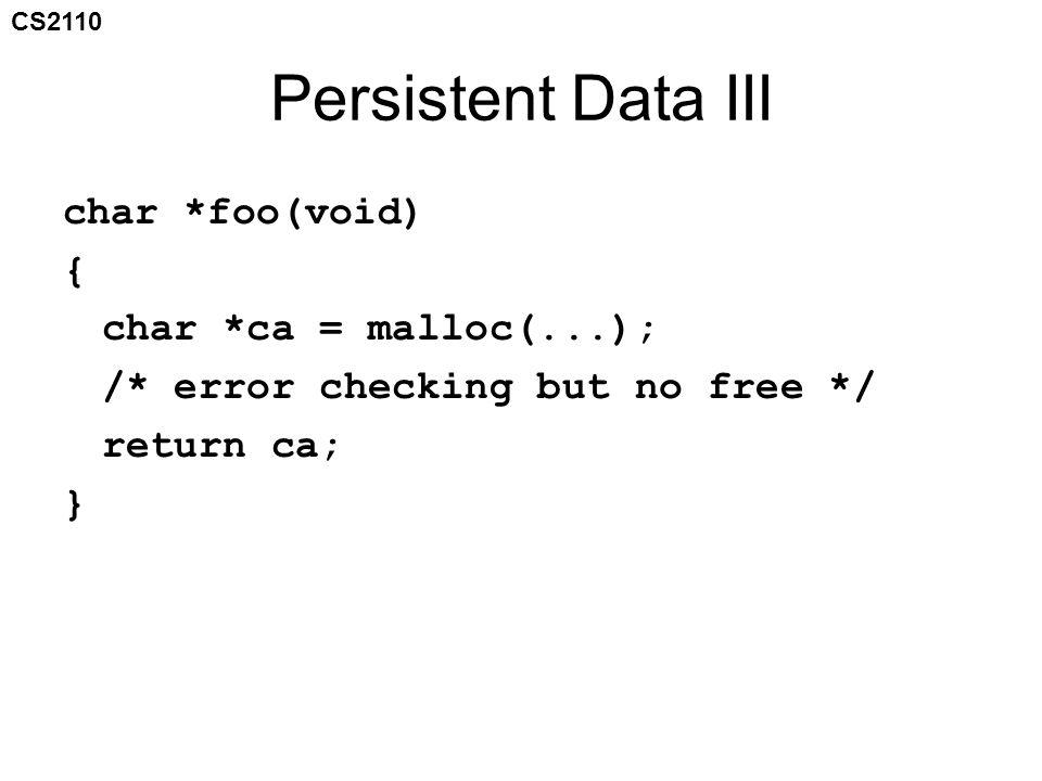 CS2110 Persistent Data III char *foo(void) { char *ca = malloc(...); /* error checking but no free */ return ca; }
