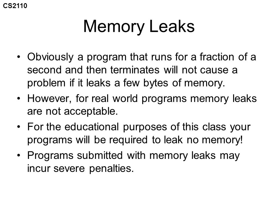 CS2110 Memory Leaks Obviously a program that runs for a fraction of a second and then terminates will not cause a problem if it leaks a few bytes of memory.