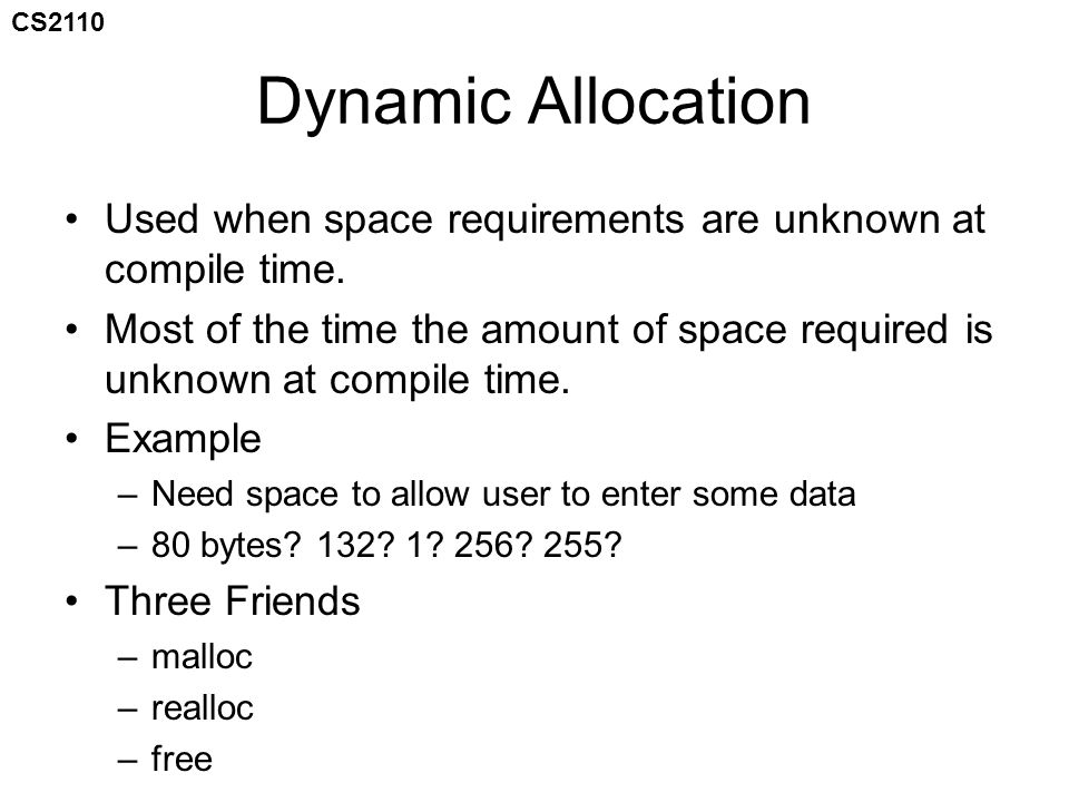 CS2110 Dynamic Allocation Used when space requirements are unknown at compile time.