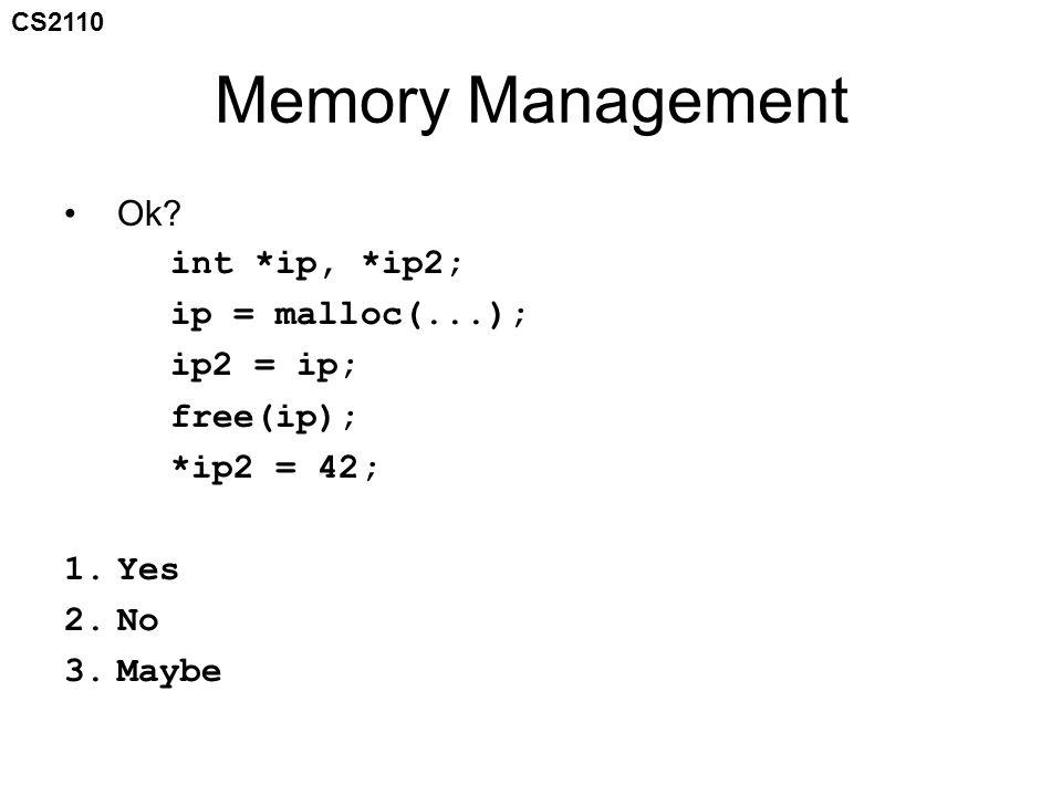CS2110 Memory Management Ok? int *ip, *ip2; ip = malloc(...); ip2 = ip; free(ip); *ip2 = 42; 1.Yes 2.No 3.Maybe