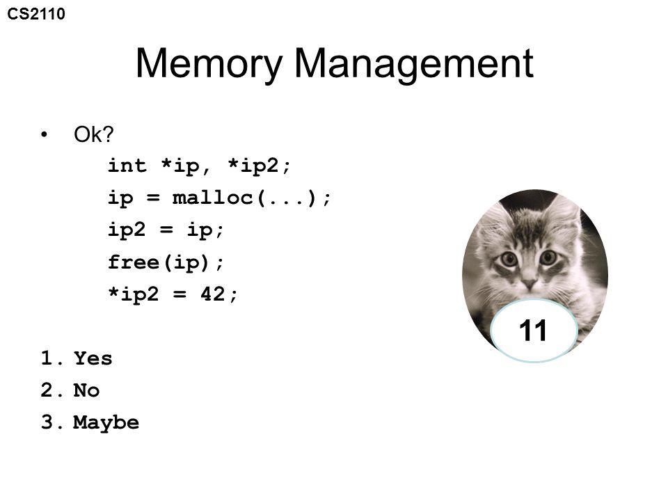 CS2110 Memory Management Ok? int *ip, *ip2; ip = malloc(...); ip2 = ip; free(ip); *ip2 = 42; 1.Yes 2.No 3.Maybe 11