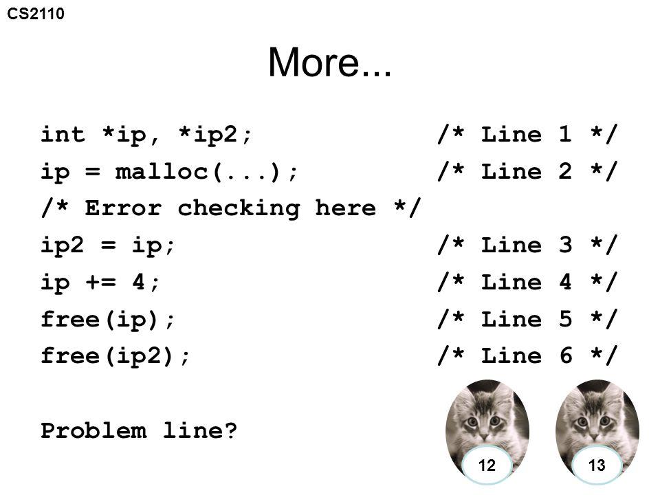 CS2110 More... int *ip, *ip2;/* Line 1 */ ip = malloc(...);/* Line 2 */ /* Error checking here */ ip2 = ip;/* Line 3 */ ip += 4;/* Line 4 */ free(ip);