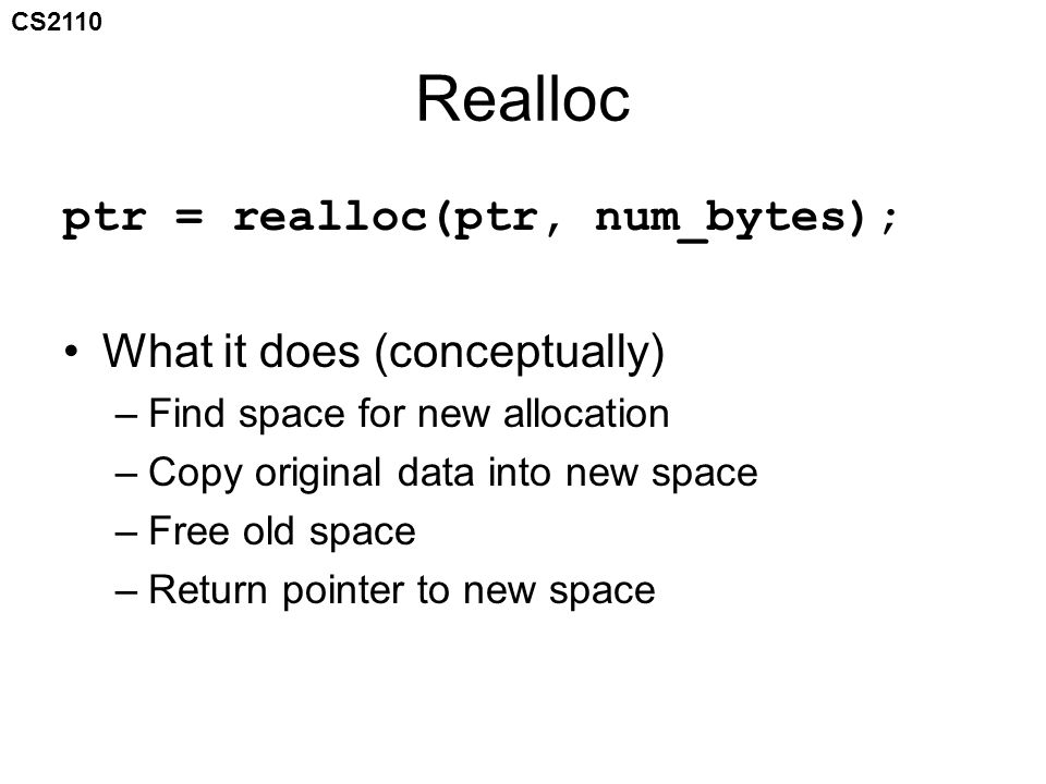 CS2110 Realloc ptr = realloc(ptr, num_bytes); What it does (conceptually) –Find space for new allocation –Copy original data into new space –Free old space –Return pointer to new space