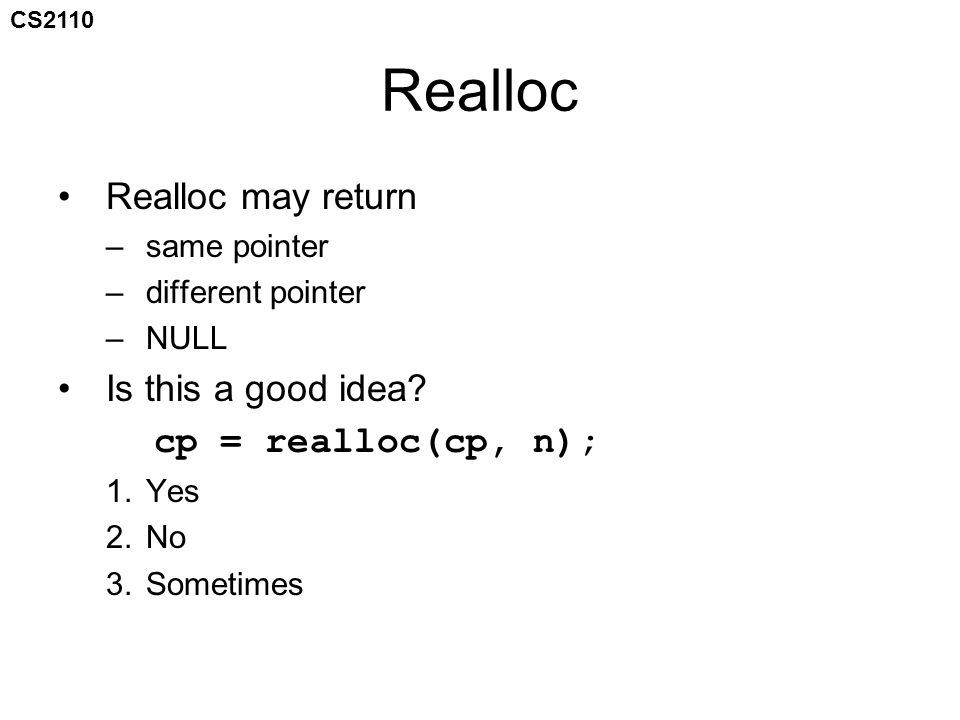 CS2110 Realloc Realloc may return –same pointer –different pointer –NULL Is this a good idea.