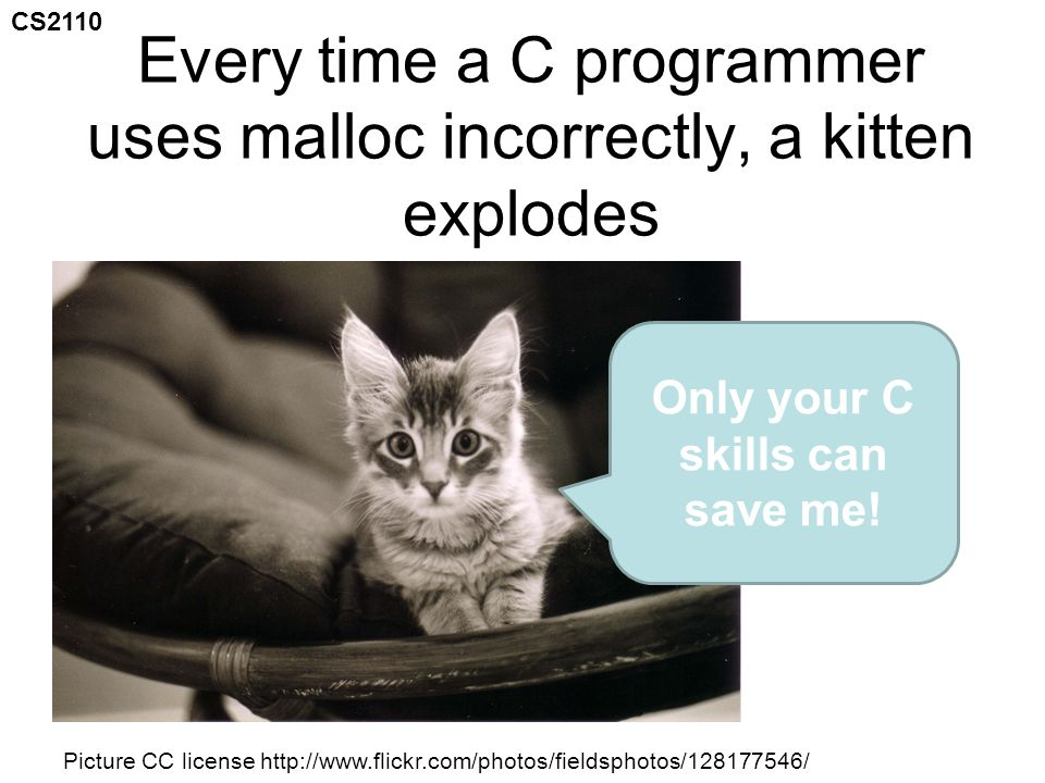 CS2110 Mike's Kitten Saving Challenge I count 16 different common ways to screw up malloc in this lecture Use the paper I've given you, and write down every one you can find as we go I am absolutely not kidding when I tell you that a malloc bug can waste numerous programmer-weeks 0