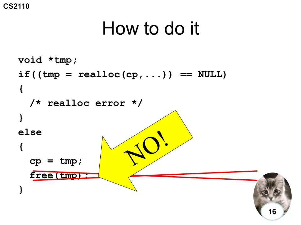 CS2110 How to do it void *tmp; if((tmp = realloc(cp,...)) == NULL) { /* realloc error */ } else { cp = tmp; free(tmp); } NO.