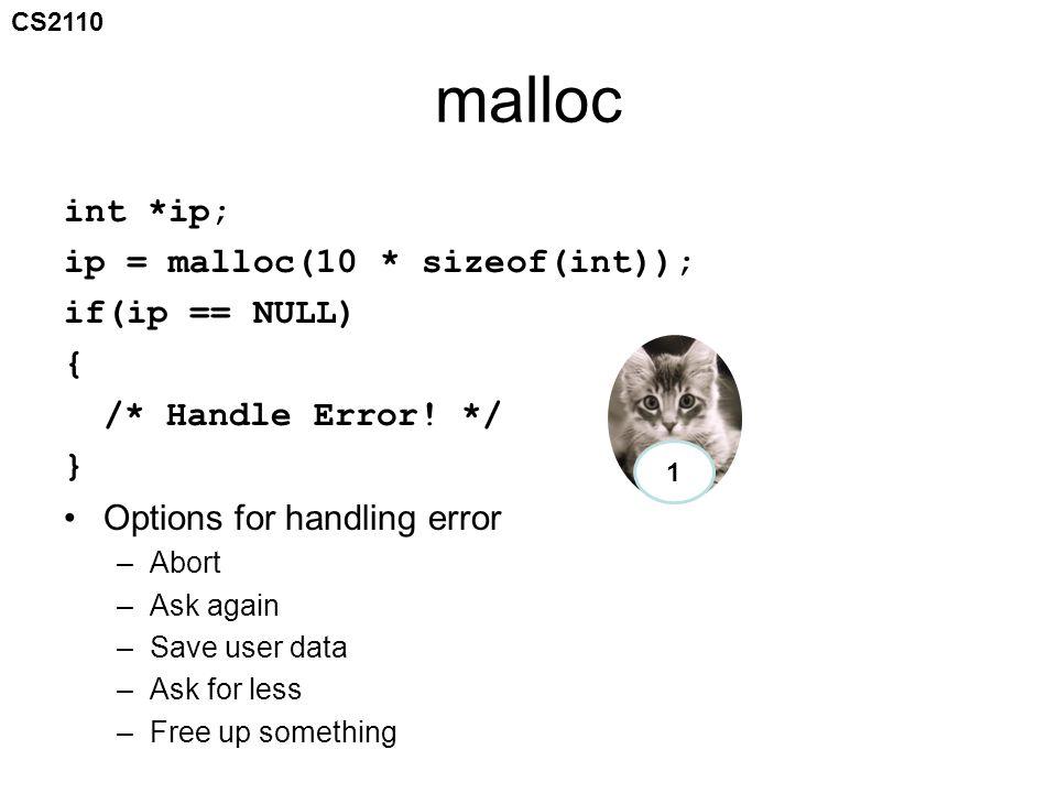 CS2110 malloc int *ip; ip = malloc(10 * sizeof(int)); if(ip == NULL) { /* Handle Error! */ } Options for handling error –Abort –Ask again –Save user d
