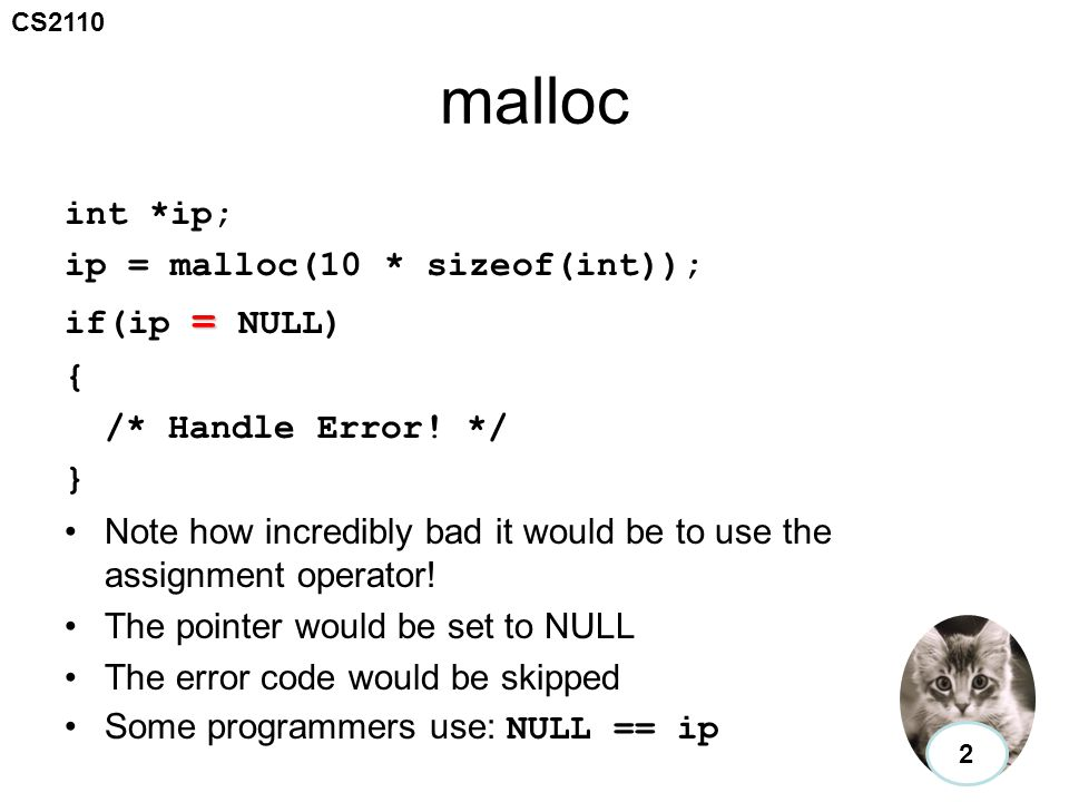 CS2110 malloc int *ip; ip = malloc(10 * sizeof(int)); = if(ip = NULL) { /* Handle Error! */ } Note how incredibly bad it would be to use the assignmen
