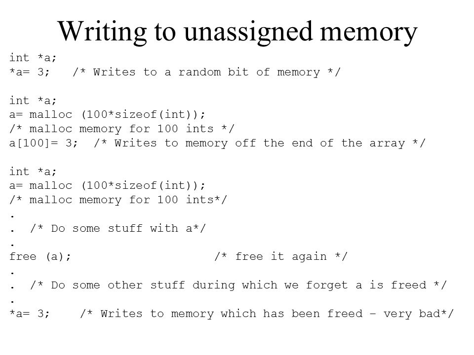 Writing to unassigned memory int *a; *a= 3; /* Writes to a random bit of memory */ int *a; a= malloc (100*sizeof(int)); /* malloc memory for 100 ints