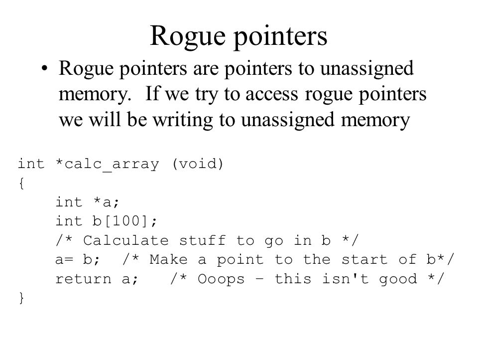 Rogue pointers Rogue pointers are pointers to unassigned memory. If we try to access rogue pointers we will be writing to unassigned memory int *calc_