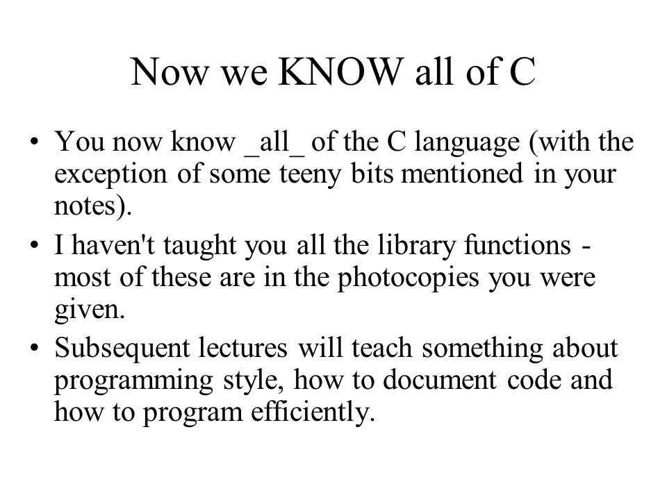 Now we KNOW all of C You now know _all_ of the C language (with the exception of some teeny bits mentioned in your notes). I haven't taught you all th