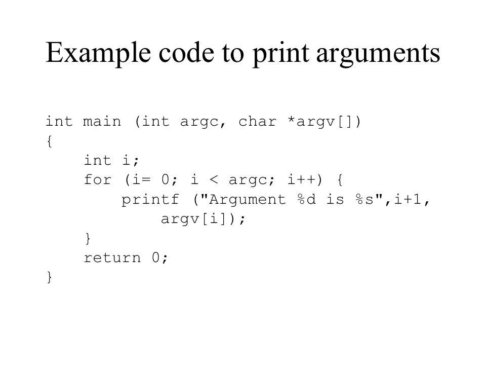 Example code to print arguments int main (int argc, char *argv[]) { int i; for (i= 0; i < argc; i++) { printf (