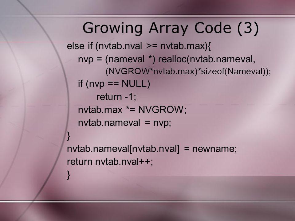 Growing Array Code (3) else if (nvtab.nval >= nvtab.max){ nvp = (nameval *) realloc(nvtab.nameval, (NVGROW*nvtab.max)*sizeof(Nameval)); if (nvp == NUL