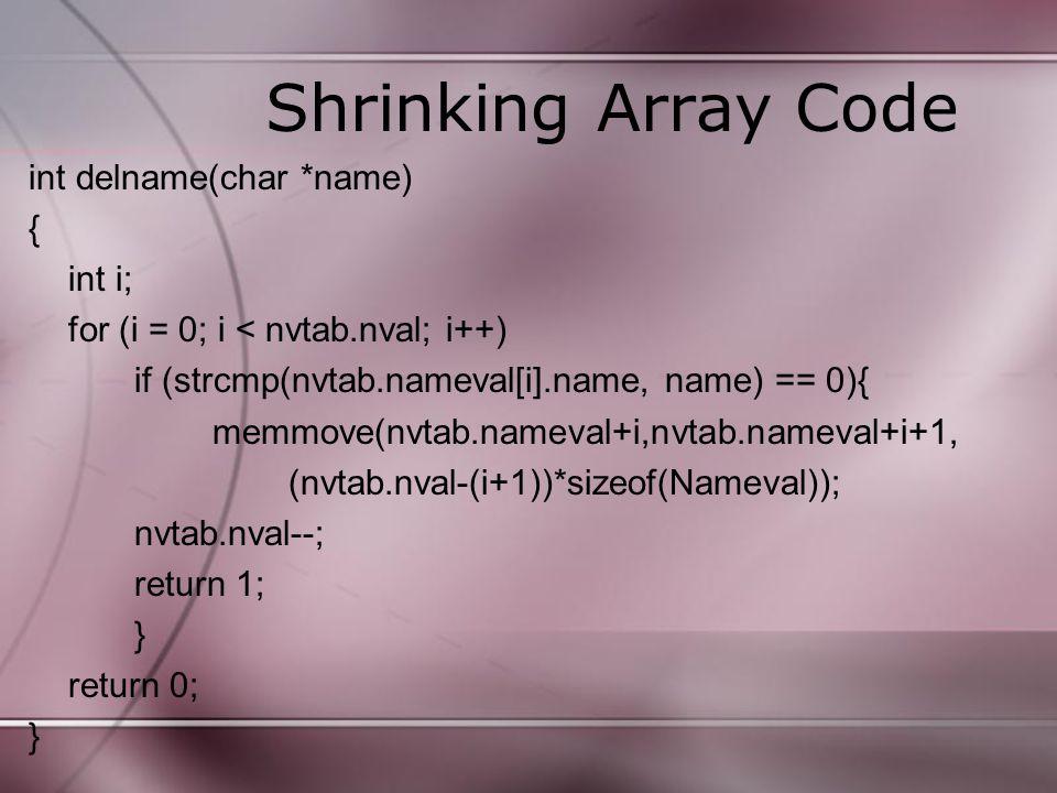 Shrinking Array Code int delname(char *name) { int i; for (i = 0; i < nvtab.nval; i++) if (strcmp(nvtab.nameval[i].name, name) == 0){ memmove(nvtab.na