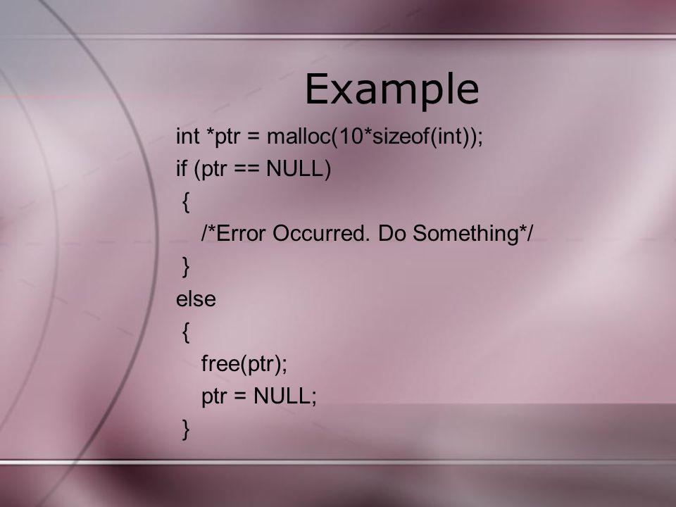 Example int *ptr = malloc(10*sizeof(int)); if (ptr == NULL) { /*Error Occurred. Do Something*/ } else { free(ptr); ptr = NULL; }
