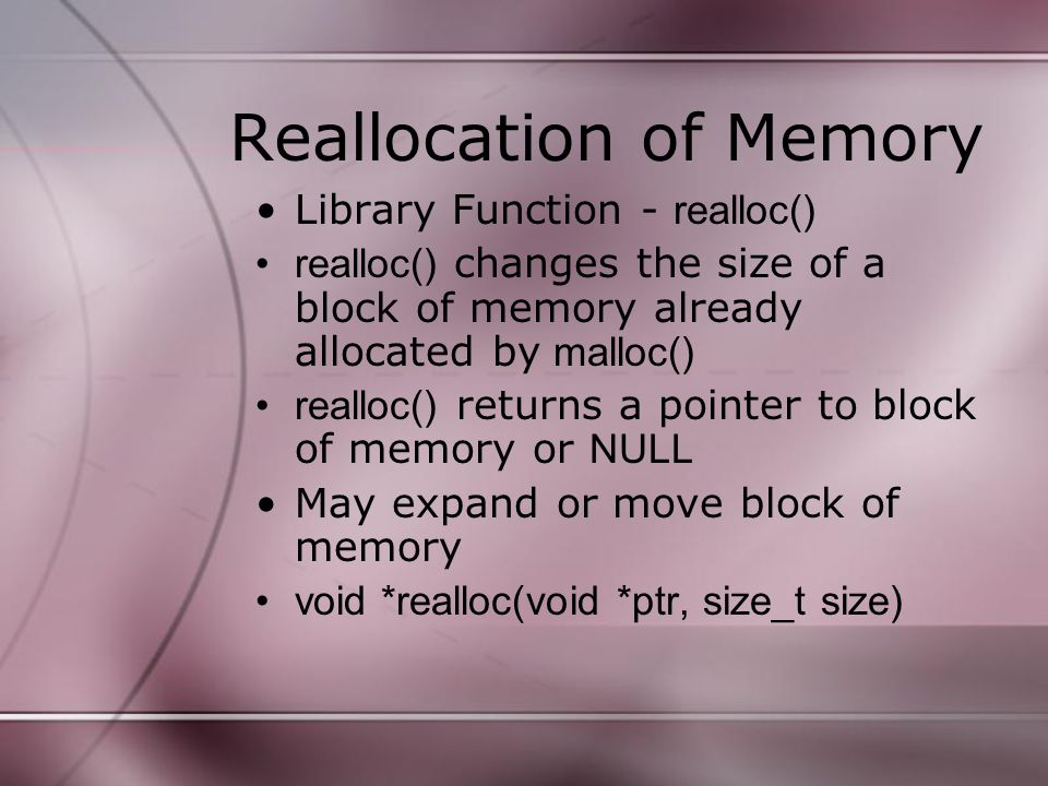 Reallocation of Memory Library Function - realloc() realloc() changes the size of a block of memory already allocated by malloc() realloc() returns a