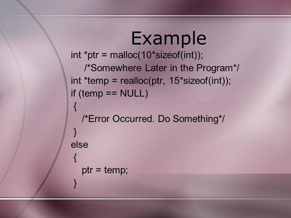 Example int *ptr = malloc(10*sizeof(int)); /*Somewhere Later in the Program*/ int *temp = realloc(ptr, 15*sizeof(int)); if (temp == NULL) { /*Error Oc