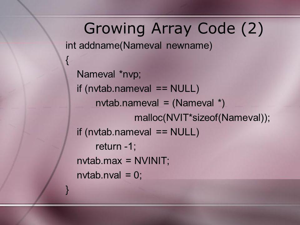 Growing Array Code (3) else if (nvtab.nval >= nvtab.max){ nvp = (nameval *) realloc(nvtab.nameval, (NVGROW*nvtab.max)*sizeof(Nameval)); if (nvp == NULL) return -1; nvtab.max *= NVGROW; nvtab.nameval = nvp; } nvtab.nameval[nvtab.nval] = newname; return nvtab.nval++; }