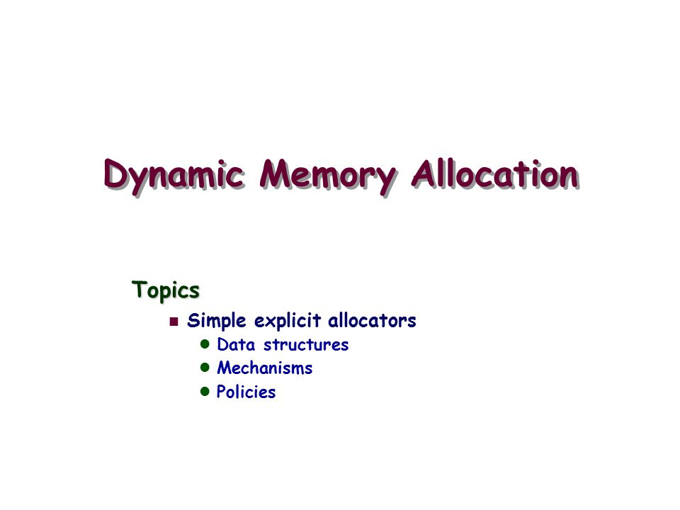 Dynamic Memory Allocation Topics Simple explicit allocators Data structures Mechanisms Policies