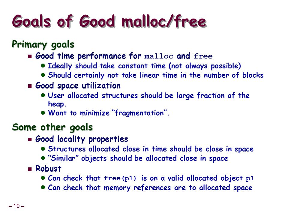 – 10 – Goals of Good malloc/free Primary goals Good time performance for malloc and free Ideally should take constant time (not always possible) Should certainly not take linear time in the number of blocks Good space utilization User allocated structures should be large fraction of the heap.