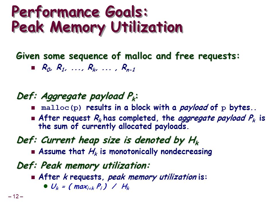 – 12 – Performance Goals: Peak Memory Utilization Given some sequence of malloc and free requests: R 0, R 1,..., R k,..., R n-1 Def: Aggregate payload P k : malloc(p) results in a block with a payload of p bytes..