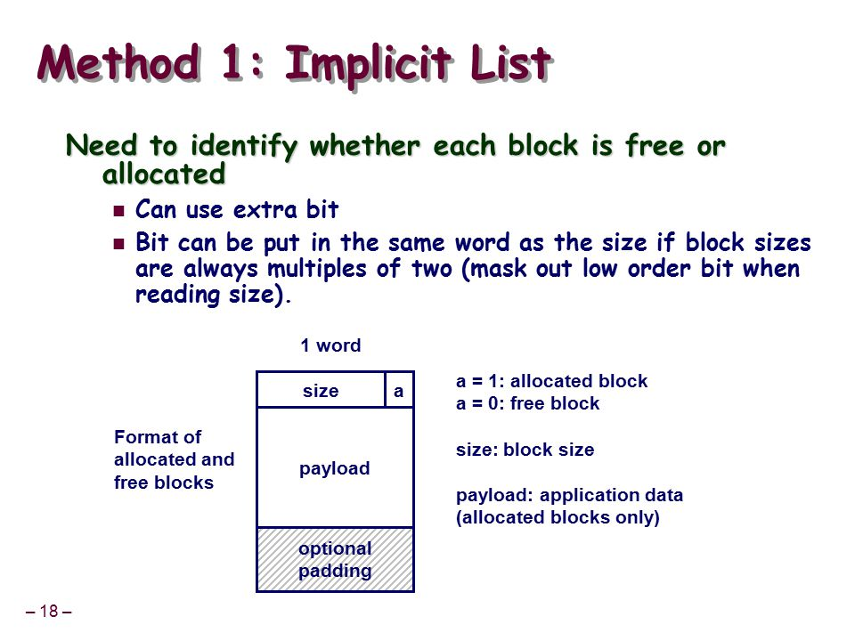 – 18 – Method 1: Implicit List Need to identify whether each block is free or allocated Can use extra bit Bit can be put in the same word as the size if block sizes are always multiples of two (mask out low order bit when reading size).
