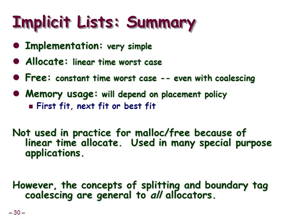 – 30 – Implicit Lists: Summary Implementation: very simple Implementation: very simple Allocate: linear time worst case Allocate: linear time worst case Free: constant time worst case -- even with coalescing Free: constant time worst case -- even with coalescing Memory usage: will depend on placement policy Memory usage: will depend on placement policy First fit, next fit or best fit Not used in practice for malloc/free because of linear time allocate.