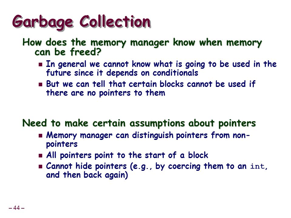 – 44 – Garbage Collection How does the memory manager know when memory can be freed.