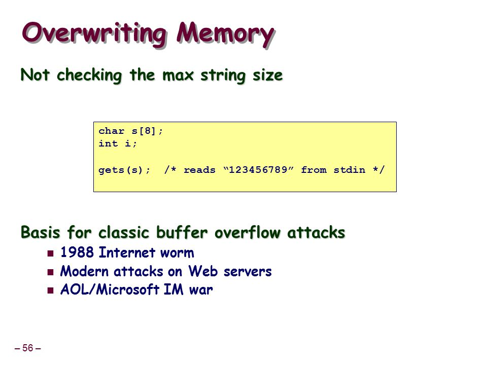 – 56 – Overwriting Memory Not checking the max string size Basis for classic buffer overflow attacks 1988 Internet worm Modern attacks on Web servers AOL/Microsoft IM war char s[8]; int i; gets(s); /* reads 123456789 from stdin */