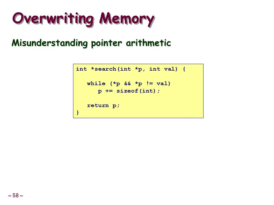 – 58 – Overwriting Memory Misunderstanding pointer arithmetic int *search(int *p, int val) { while (*p && *p != val) p += sizeof(int); return p; }