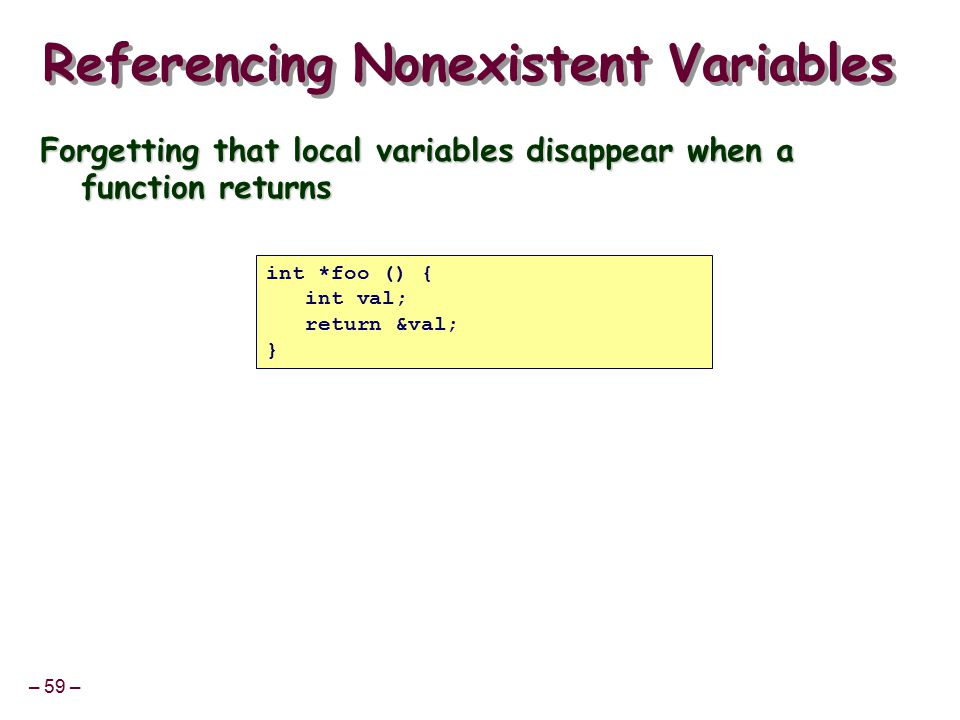 – 59 – Referencing Nonexistent Variables Forgetting that local variables disappear when a function returns int *foo () { int val; return &val; }