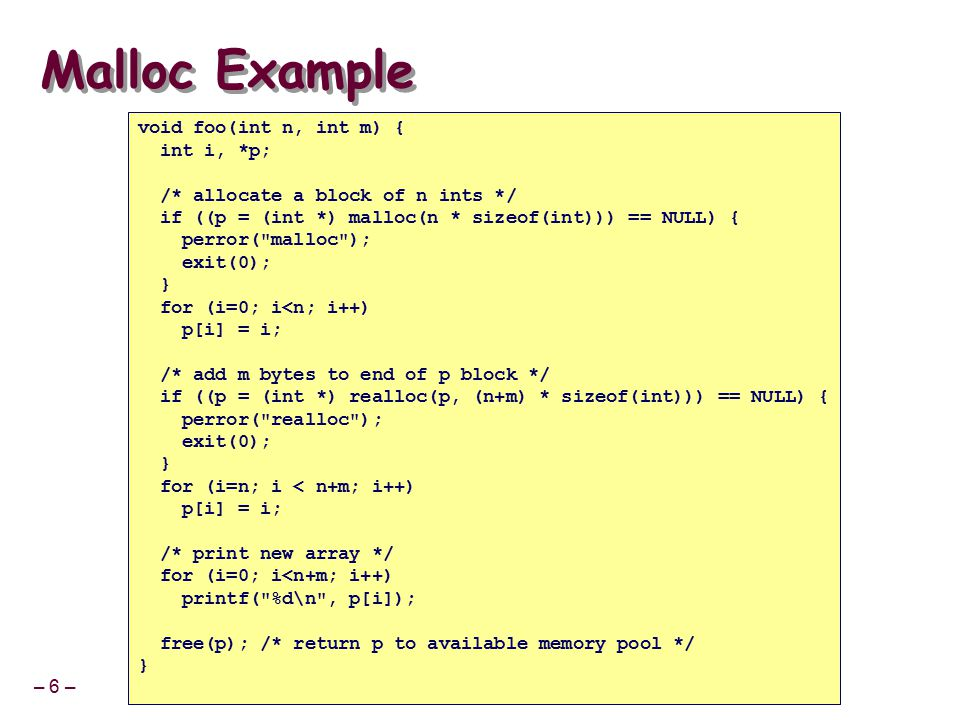 – 6 – Malloc Example void foo(int n, int m) { int i, *p; /* allocate a block of n ints */ if ((p = (int *) malloc(n * sizeof(int))) == NULL) { perror( malloc ); exit(0); } for (i=0; i<n; i++) p[i] = i; /* add m bytes to end of p block */ if ((p = (int *) realloc(p, (n+m) * sizeof(int))) == NULL) { perror( realloc ); exit(0); } for (i=n; i < n+m; i++) p[i] = i; /* print new array */ for (i=0; i<n+m; i++) printf( %d\n , p[i]); free(p); /* return p to available memory pool */ }