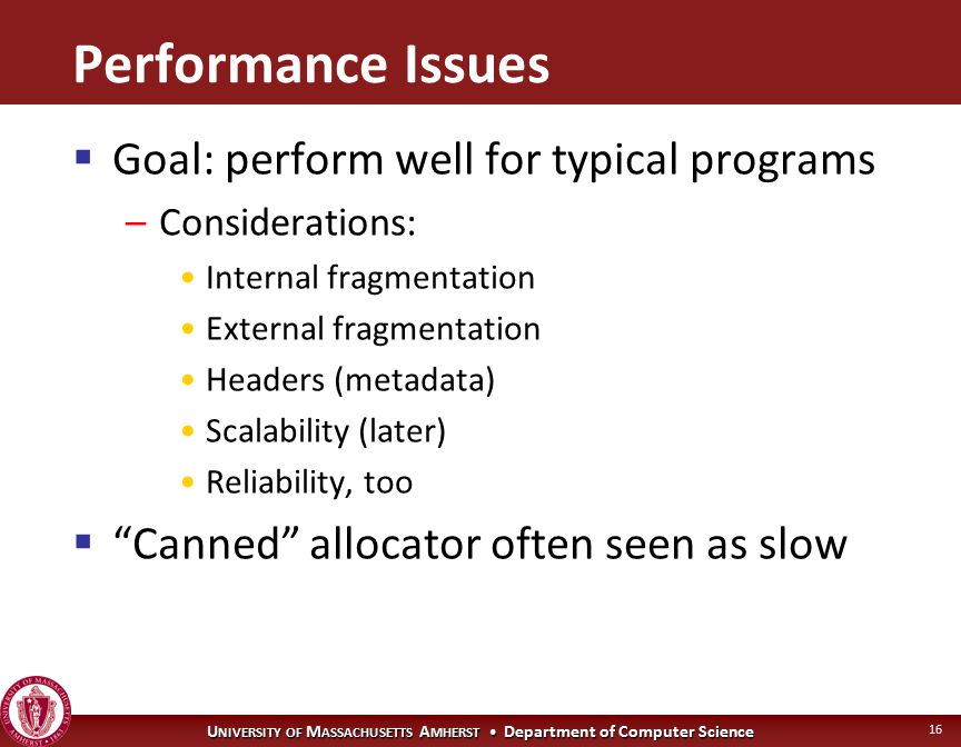 U NIVERSITY OF M ASSACHUSETTS A MHERST Department of Computer Science 16 Performance Issues  Goal: perform well for typical programs –Considerations: Internal fragmentation External fragmentation Headers (metadata) Scalability (later) Reliability, too  Canned allocator often seen as slow