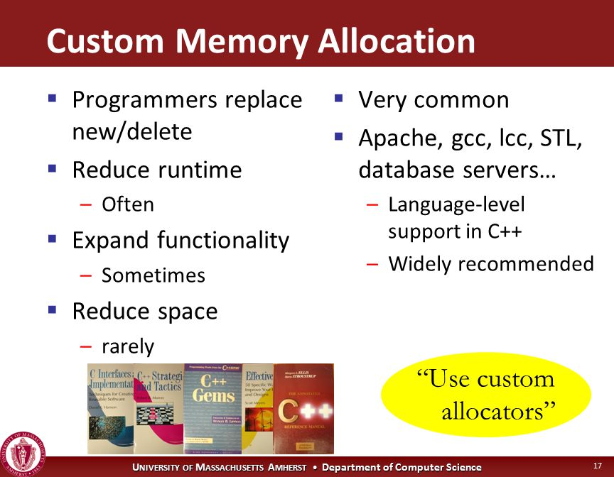 U NIVERSITY OF M ASSACHUSETTS A MHERST Department of Computer Science 17 Use custom allocators Custom Memory Allocation  Programmers replace new/delete  Reduce runtime –Often  Expand functionality –Sometimes  Reduce space –rarely  Very common  Apache, gcc, lcc, STL, database servers… –Language-level support in C++ –Widely recommended