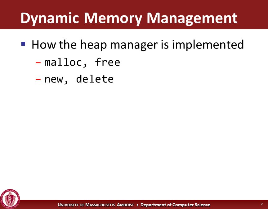 U NIVERSITY OF M ASSACHUSETTS A MHERST Department of Computer Science 2 Dynamic Memory Management  How the heap manager is implemented –malloc, free –new, delete