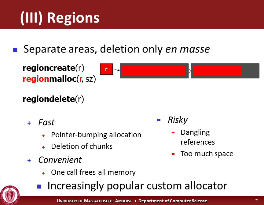 U NIVERSITY OF M ASSACHUSETTS A MHERST Department of Computer Science 21 + Fast + Pointer-bumping allocation + Deletion of chunks + Convenient + One call frees all memory regionmalloc(r, sz) regiondelete(r) Separate areas, deletion only en masse regioncreate(r) r - Risky - Dangling references - Too much space Increasingly popular custom allocator (III) Regions