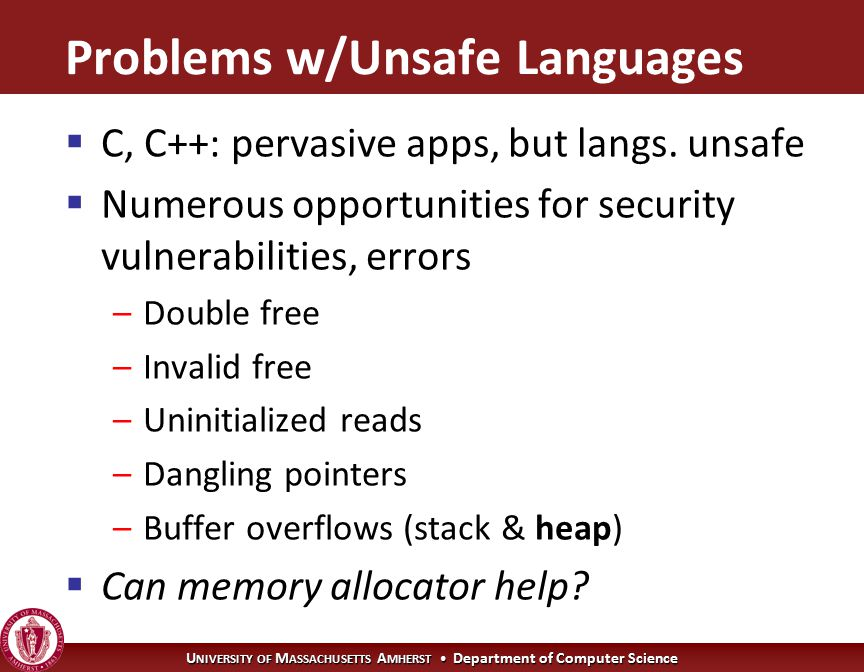 U NIVERSITY OF M ASSACHUSETTS A MHERST Department of Computer Science Problems w/Unsafe Languages  C, C++: pervasive apps, but langs.