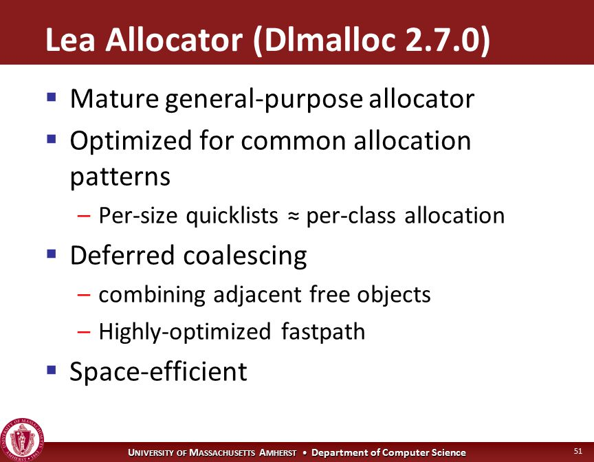 U NIVERSITY OF M ASSACHUSETTS A MHERST Department of Computer Science 51 Lea Allocator (Dlmalloc 2.7.0)  Mature general-purpose allocator  Optimized for common allocation patterns –Per-size quicklists ≈ per-class allocation  Deferred coalescing –combining adjacent free objects –Highly-optimized fastpath  Space-efficient