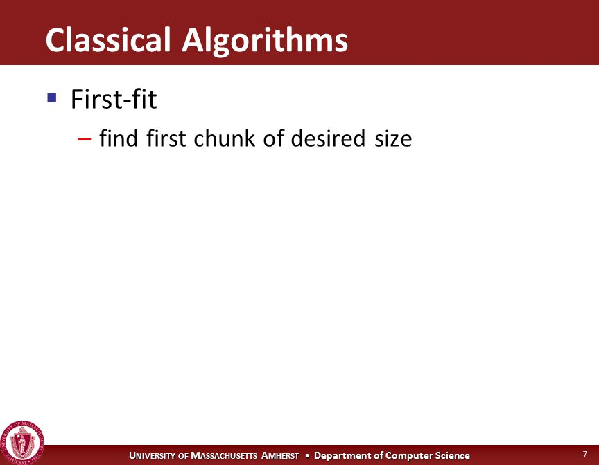 U NIVERSITY OF M ASSACHUSETTS A MHERST Department of Computer Science 7 Classical Algorithms  First-fit –find first chunk of desired size