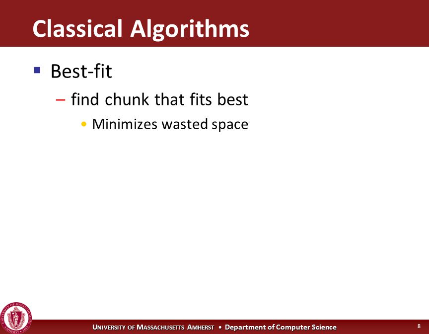 U NIVERSITY OF M ASSACHUSETTS A MHERST Department of Computer Science 8 Classical Algorithms  Best-fit –find chunk that fits best Minimizes wasted space