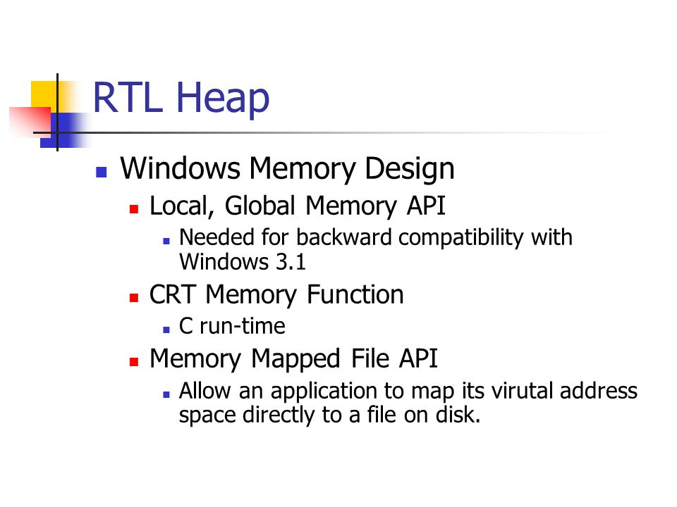 RTL Heap Windows Memory Design Local, Global Memory API Needed for backward compatibility with Windows 3.1 CRT Memory Function C run-time Memory Mapped File API Allow an application to map its virutal address space directly to a file on disk.