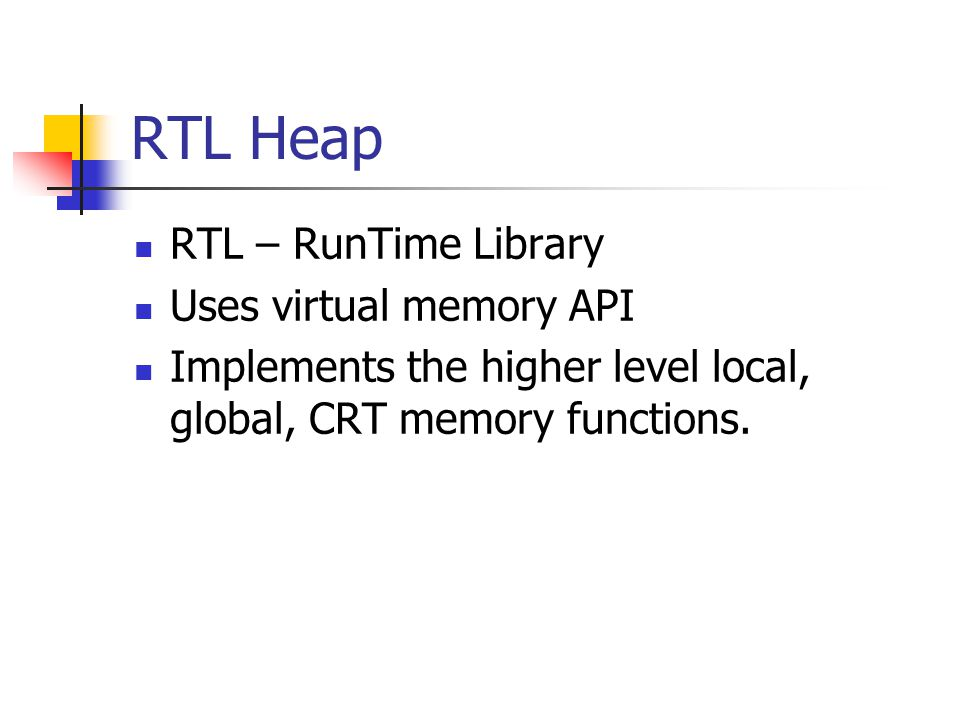 RTL Heap RTL – RunTime Library Uses virtual memory API Implements the higher level local, global, CRT memory functions.
