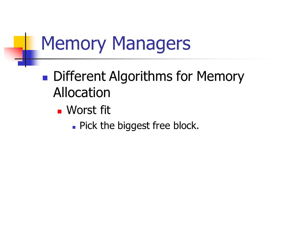 Memory Managers Different Algorithms for Memory Allocation Worst fit Pick the biggest free block.