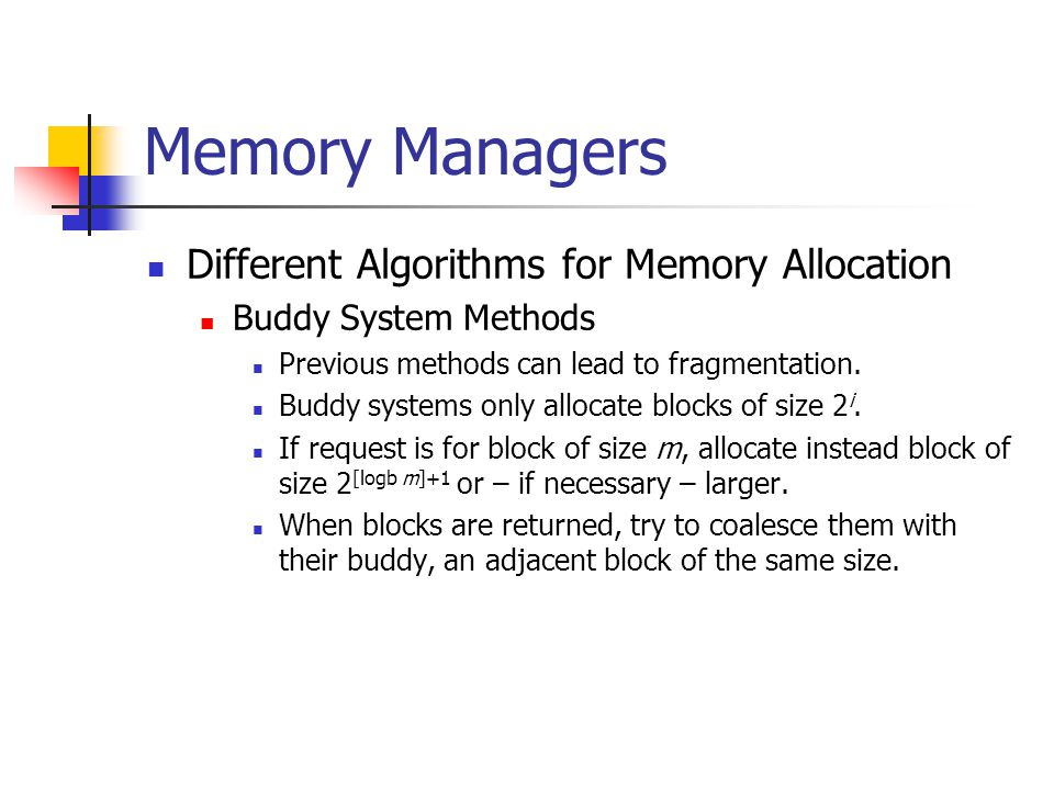 Memory Managers Different Algorithms for Memory Allocation Buddy System Methods Previous methods can lead to fragmentation.