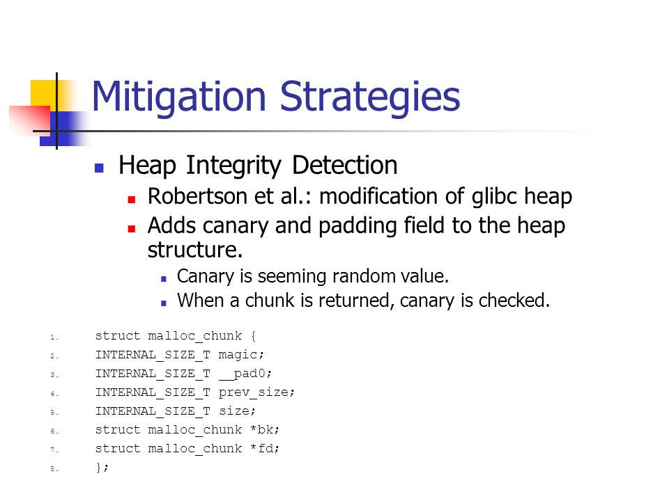 Mitigation Strategies Heap Integrity Detection Robertson et al.: modification of glibc heap Adds canary and padding field to the heap structure.