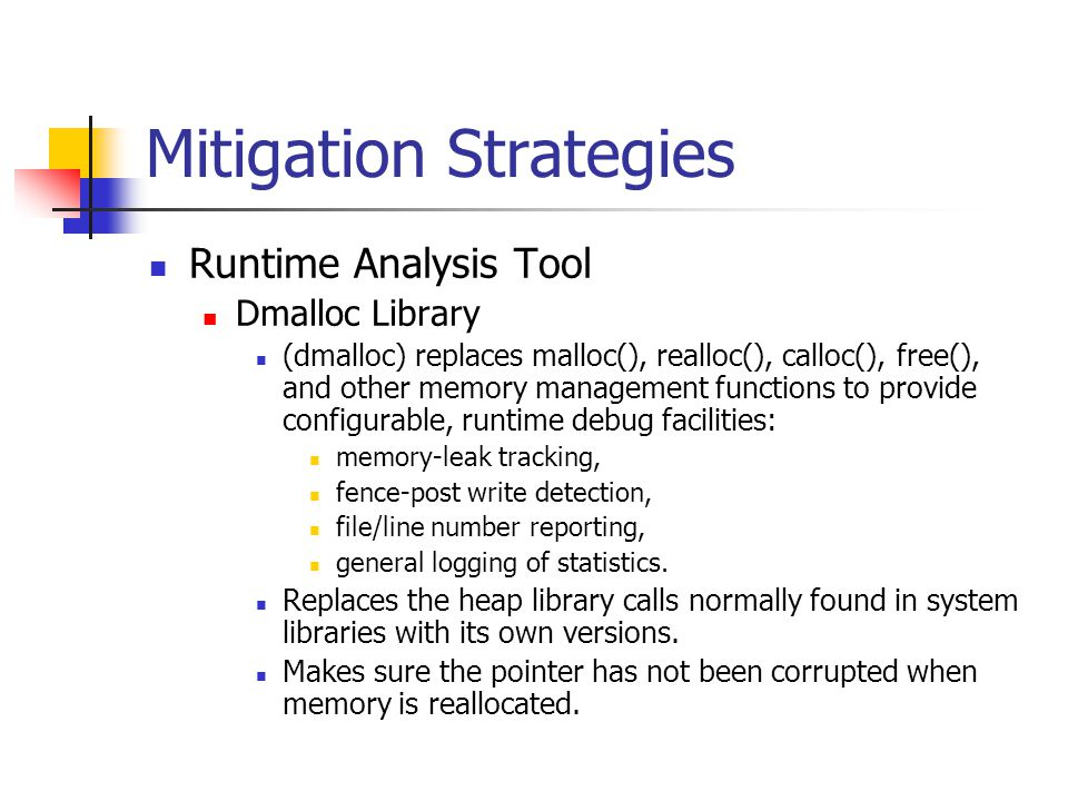 Mitigation Strategies Runtime Analysis Tool Dmalloc Library (dmalloc) replaces malloc(), realloc(), calloc(), free(), and other memory management functions to provide configurable, runtime debug facilities: memory-leak tracking, fence-post write detection, file/line number reporting, general logging of statistics.