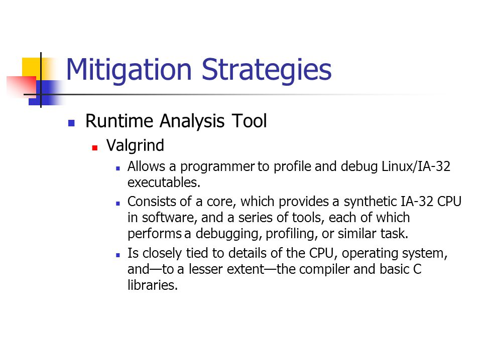 Mitigation Strategies Runtime Analysis Tool Valgrind Allows a programmer to profile and debug Linux/IA-32 executables.