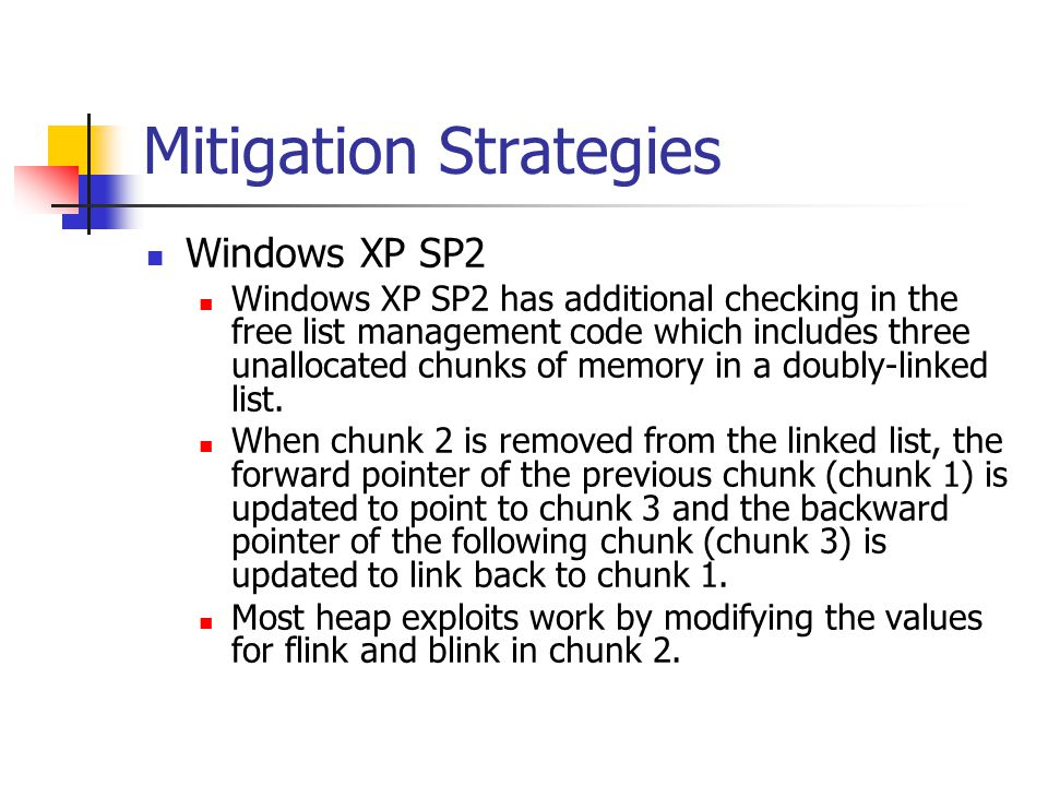 Mitigation Strategies Windows XP SP2 Windows XP SP2 has additional checking in the free list management code which includes three unallocated chunks of memory in a doubly-linked list.