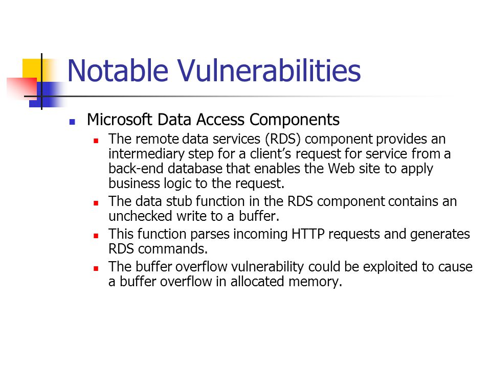 Notable Vulnerabilities Microsoft Data Access Components The remote data services (RDS) component provides an intermediary step for a client's request for service from a back-end database that enables the Web site to apply business logic to the request.